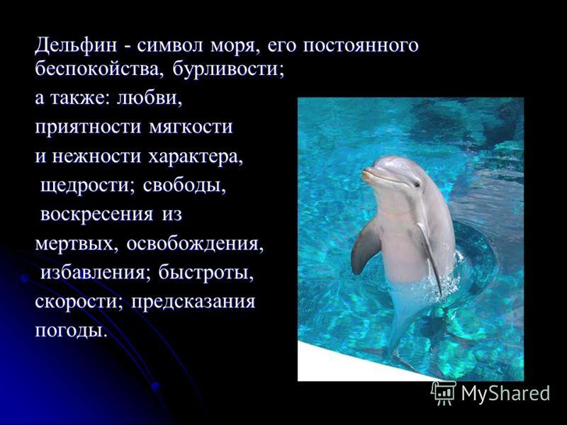 Дельфин - символ моря, его постоянного беспокойства, бурливости; а также: любви, приятности мягкости и нежности характера, щедрости; свободы, щедрости; свободы, воскресения из воскресения из мертвых, освобождения, избавления; быстроты, избавления; бы