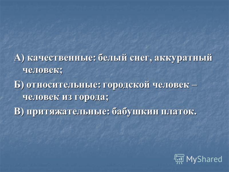 А) качественные: белый снег, аккуратный человек; Б) относительные: городской человек – человек из города; В) притяжательные: бабушкин платок.