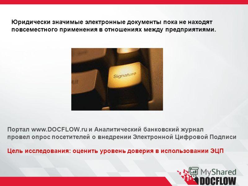 Портал www.DOCFLOW.ru и Аналитический банковский журнал провел опрос посетителей о внедрении Электронной Цифровой Подписи Юридически значимые электронные документы пока не находят повсеместного применения в отношениях между предприятиями. Цель исслед