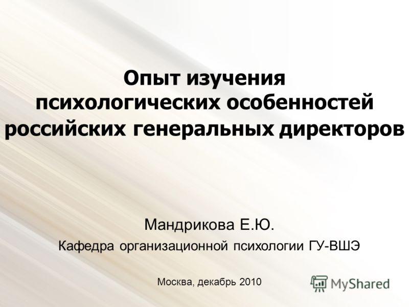 Опыт изучения психологических особенностей российских генеральных директоров Мандрикова Е.Ю. Кафедра организационной психологии ГУ-ВШЭ Москва, декабрь 2010