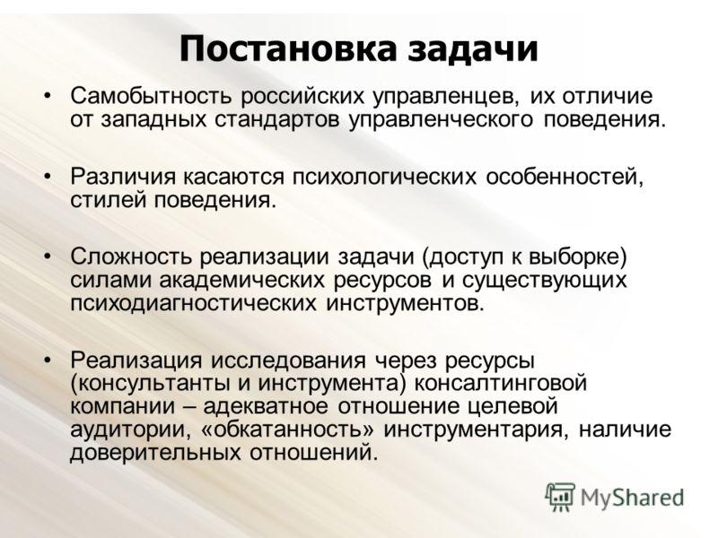 Постановка задачи Самобытность российских управленцев, их отличие от западных стандартов управленческого поведения. Различия касаются психологических особенностей, стилей поведения. Сложность реализации задачи (доступ к выборке) силами академических
