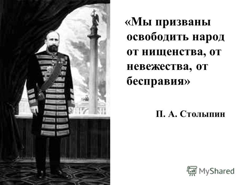 «Мы призваны освободить народ от нищенства, от невежества, от бесправия» П. А. Столыпин