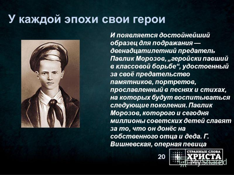 У каждой эпохи свои герои 20 И появляется достойнейший образец для подражания двенадцатилетний предатель Павлик Морозов, геройски павший в классовой борьбе, удостоенный за своё предательство памятников, портретов, прославленный в песнях и стихах, на