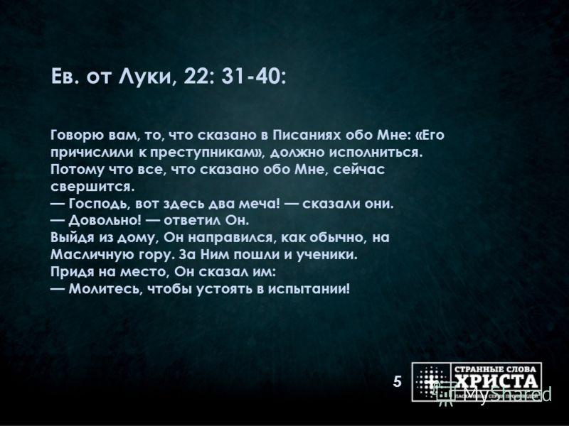 Ев. от Луки, 22: 31-40: Говорю вам, то, что сказано в Писаниях обо Мне: «Его причислили к преступникам», должно исполниться. Потому что все, что сказано обо Мне, сейчас свершится. Господь, вот здесь два меча! сказали они. Довольно! ответил Он. Выйдя