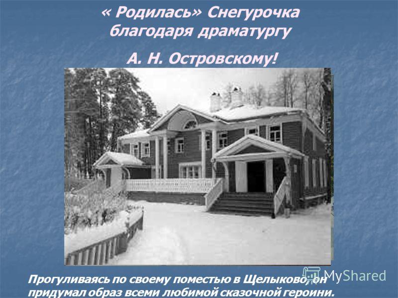 « Родилась» Снегурочка благодаря драматургу А. Н. Островскому! Прогуливаясь по своему поместью в Щелыково, он придумал образ всеми любимой сказочной героини.