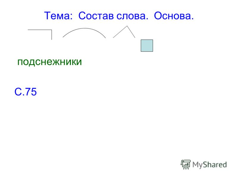 Тема: Состав слова. Основа. подснежники С.75