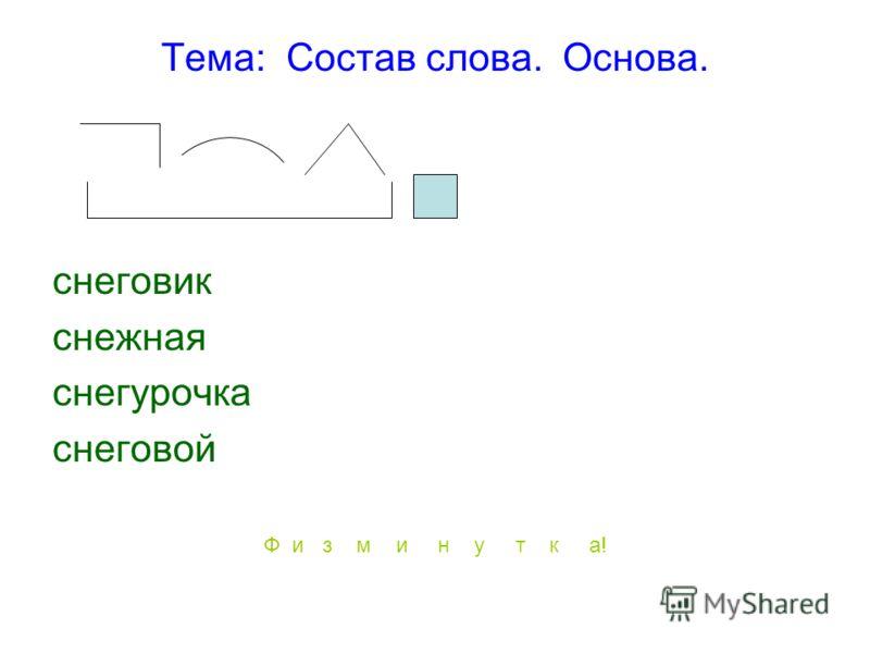 Тема: Состав слова. Основа. снеговик снежная снегурочка снеговой Ф и з м и н у т к а!