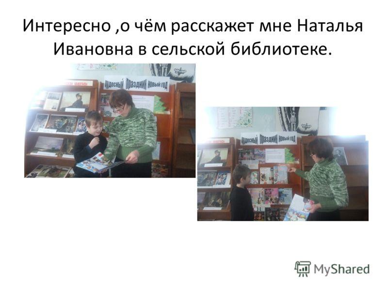 Интересно,о чём расскажет мне Наталья Ивановна в сельской библиотеке.