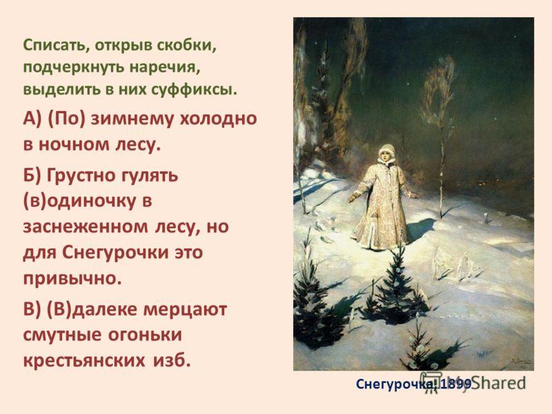 Снегурочка, 1899 Списать, открыв скобки, подчеркнуть наречия, выделить в них суффиксы. А) (По) зимнему холодно в ночном лесу. Б) Грустно гулять (в)одиночку в заснеженном лесу, но для Снегурочки это привычно. В) (В)далеке мерцают смутные огоньки крест