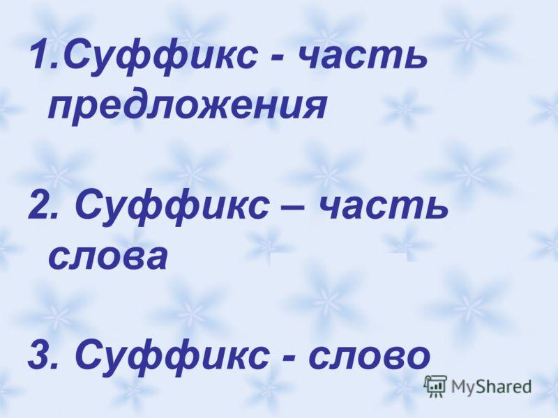 1.Суффикс - часть предложения 2. Суффикс – часть слова 3. Суффикс - слово