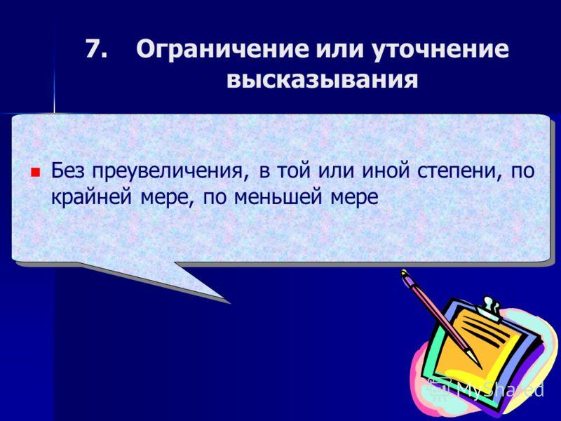 7. 7.Ограничение или уточнение высказывания Без преувеличения, в той или иной степени, по крайней мере, по меньшей мере