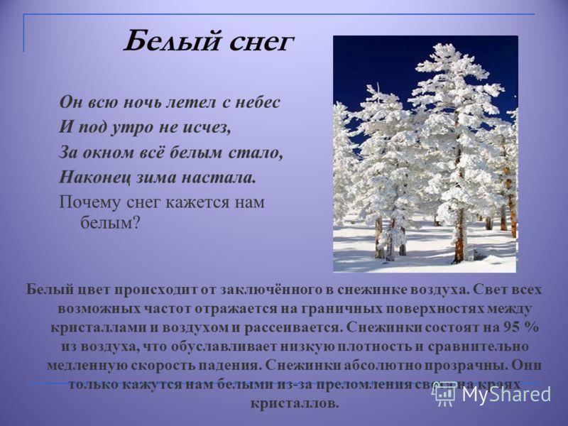 Белый снег Белый цвет происходит от заключённого в снежинке воздуха. Свет всех возможных частот отражается на граничных поверхностях между кристаллами и воздухом и рассеивается. Снежинки состоят на 95 % из воздуха, что обуславливает низкую плотность