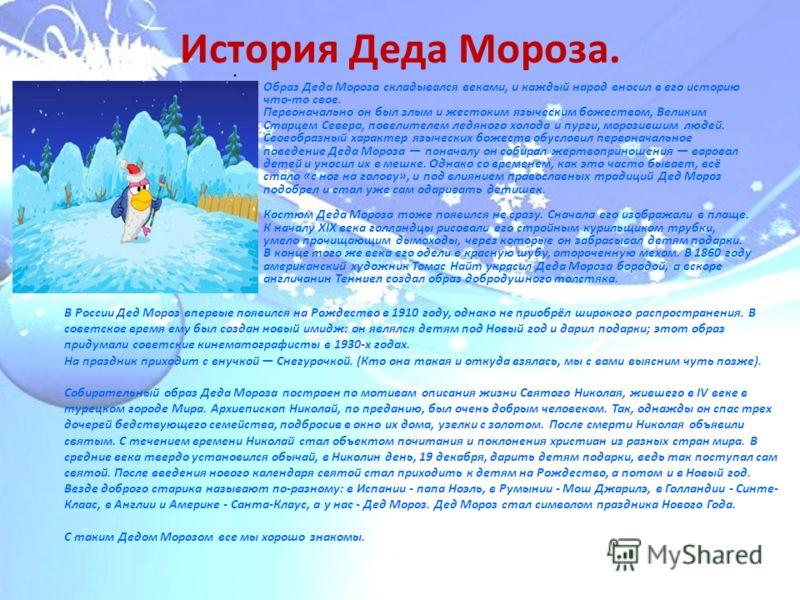 История Деда Мороза. Образ Деда Мороза складывался веками, и каждый народ вносил в его историю что-то свое. Первоначально он был злым и жестоким языческим божеством, Великим Старцем Севера, повелителем ледяного холода и пурги, морозившим людей. Своео