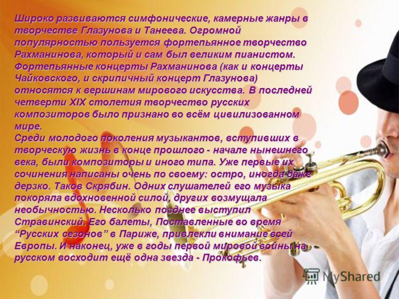 Широко развиваются симфонические, камерные жанры в творчестве Глазунова и Танеева. Огромной популярностью пользуется фортепьянное творчество Рахманинова, который и сам был великим пианистом. Фортепьянные концерты Рахманинова (как и концерты Чайковско