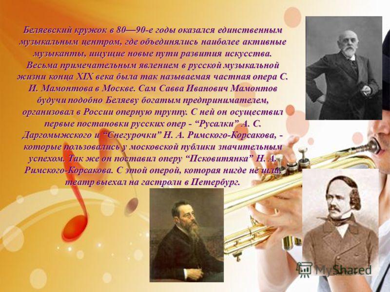 Беляевский кружок в 8090-е годы оказался единственным музыкальным центром, где объединялись наиболее активные музыканты, ищущие новые пути развития искусства. Весьма примечательным явлением в русской музыкальной жизни конца XIX века была так называем