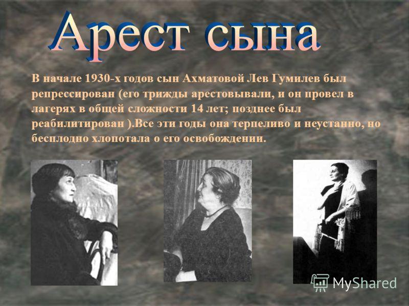 В начале 1930-х годов сын Ахматовой Лев Гумилев был репрессирован (его трижды арестовывали, и он провел в лагерях в общей сложности 14 лет; позднее был реабилитирован ).Все эти годы она терпеливо и неустанно, но бесплодно хлопотала о его освобождении