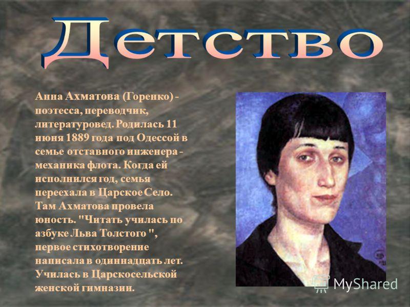 Анна Ахматова (Горенко) - поэтесса, переводчик, литературовед. Родилась 11 июня 1889 года под Одессой в семье отставного инженера - механика флота. Когда ей исполнился год, семья переехала в Царское Село. Там Ахматова провела юность.