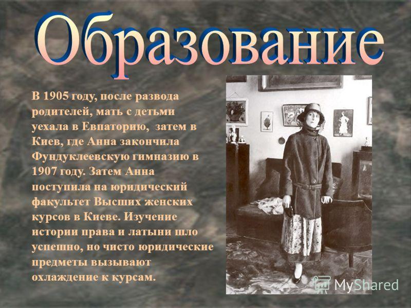 В 1905 году, после развода родителей, мать с детьми уехала в Евпаторию, затем в Киев, где Анна закончила Фундуклеевскую гимназию в 1907 году. Затем Анна поступила на юридический факультет Высших женских курсов в Киеве. Изучение истории права и латыни