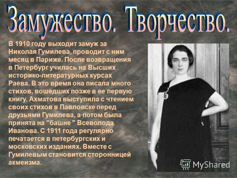 В 1910 году выходит замуж за Николая Гумилева, проводит с ним месяц в Париже. После возвращения в Петербург училась на Высших историко-литературных курсах Раева. В это время она писала много стихов, вошедших позже в ее первую книгу. Ахматова выступил