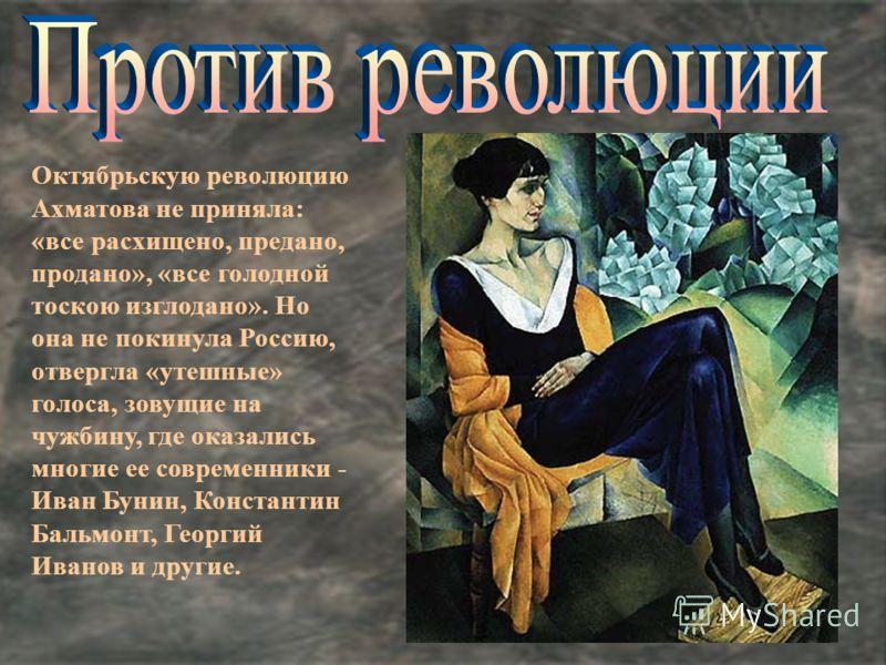 Октябрьскую революцию Ахматова не приняла: «все расхищено, предано, продано», «все голодной тоскою изглодано». Но она не покинула Россию, отвергла «утешные» голоса, зовущие на чужбину, где оказались многие ее современники - Иван Бунин, Константин Бал