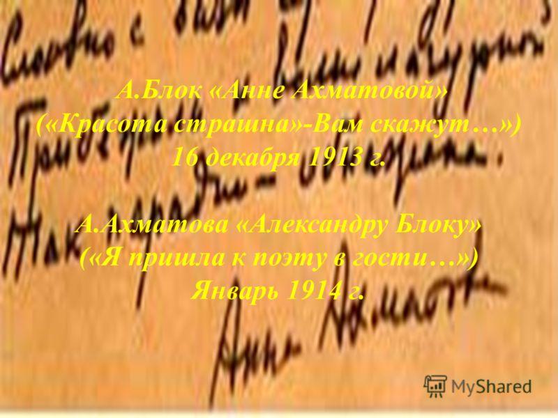 А.Блок «Анне Ахматовой» («Красота страшна»-Вам скажут…») 16 декабря 1913 г. А.Ахматова «Александру Блоку» («Я пришла к поэту в гости…») Январь 1914 г.