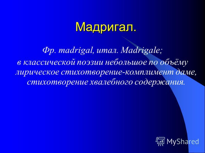 Мадригал. Фр. madrigal, итал. Madrigale; в классической поэзии небольшое по объёму лирическое стихотворение-комплимент даме, стихотворение хвалебного содержания.