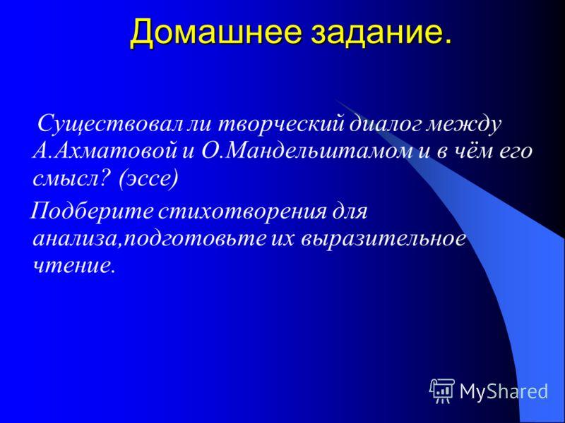 Домашнее задание. Существовал ли творческий диалог между А.Ахматовой и О.Мандельштамом и в чём его смысл? (эссе) Подберите стихотворения для анализа,подготовьте их выразительное чтение.