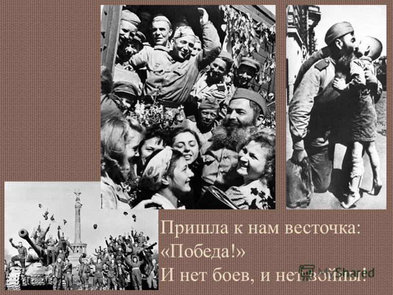 Пришла к нам весточка: «Победа!» И нет боев, и нет войны!