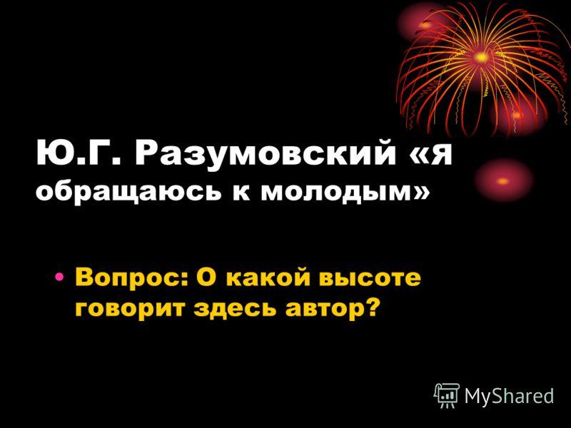 Ю.Г. Разумовский « Я обращаюсь к молодым» Вопрос: О какой высоте говорит здесь автор?