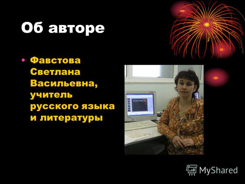 Об авторе Фавстова Светлана Васильевна, учитель русского языка и литературы