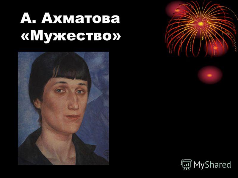 А. Ахматова «Мужество»