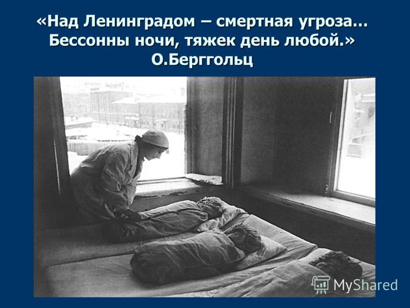 «Над Ленинградом – смертная угроза… Бессонны ночи, тяжек день любой.» О.Берггольц