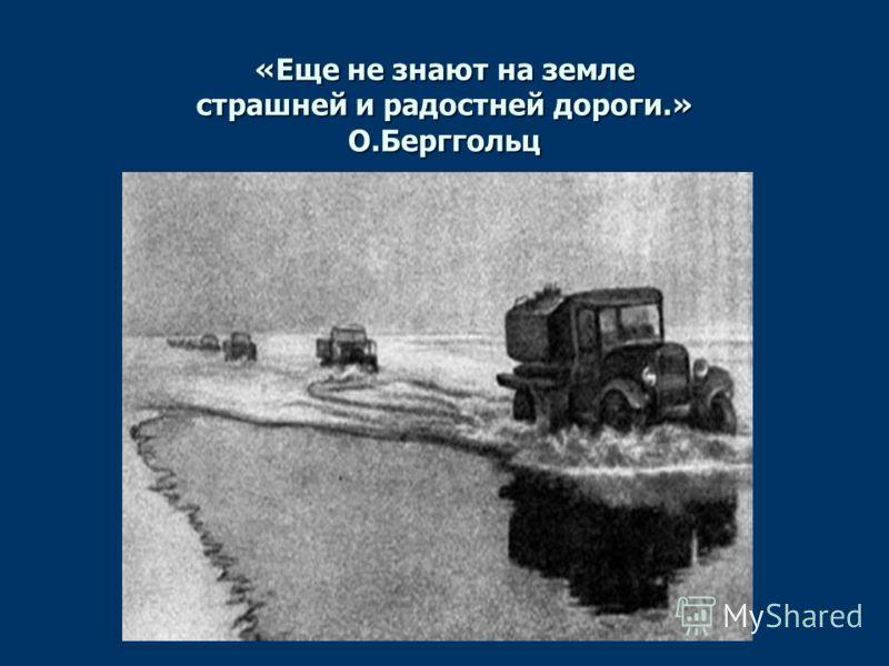 «Еще не знают на земле страшней и радостней дороги.» О.Берггольц