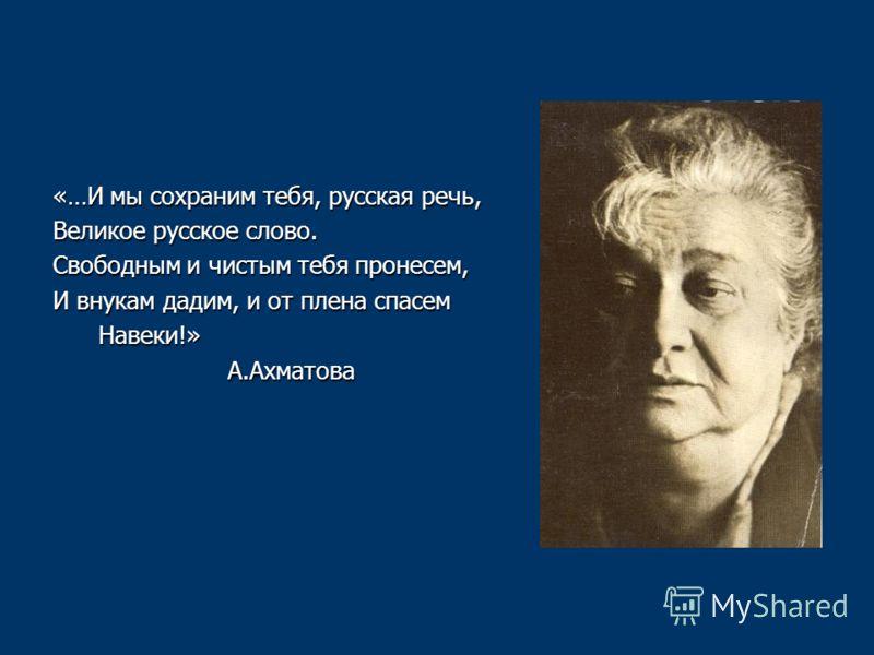 «…И мы сохраним тебя, русская речь, Великое русское слово. Свободным и чистым тебя пронесем, И внукам дадим, и от плена спасем Навеки!» Навеки!» А.Ахматова А.Ахматова