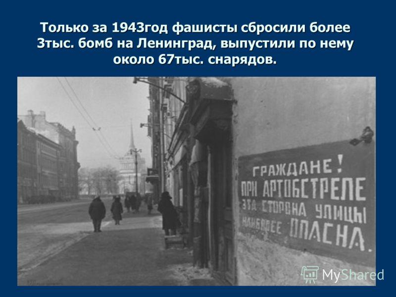 Только за 1943год фашисты сбросили более 3тыс. бомб на Ленинград, выпустили по нему около 67тыс. снарядов.