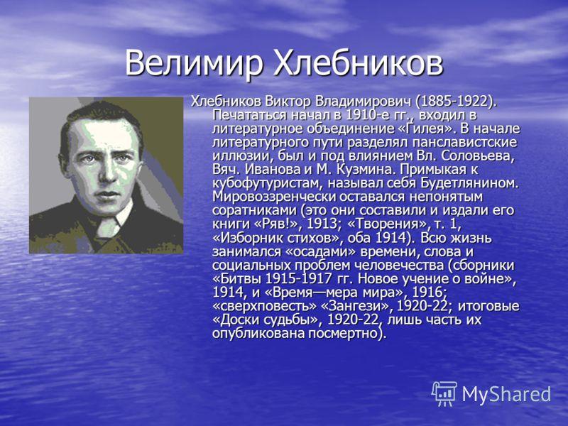 Велимир Хлебников Хлебников Виктор Владимирович (1885-1922). Печататься начал в 1910-е гг., входил в литературное объединение «Гилея». В начале литературного пути разделял панславистские иллюзии, был и под влиянием Вл. Соловьева, Вяч. Иванова и М. Ку