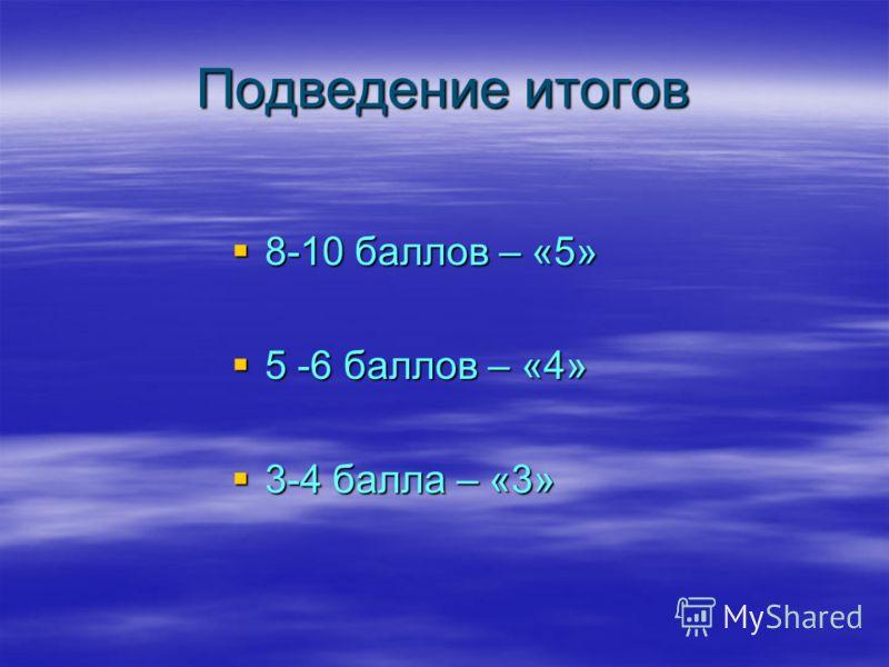 Подведение итогов 8-10 баллов – «5» 8-10 баллов – «5» 5 -6 баллов – «4» 5 -6 баллов – «4» 3-4 балла – «3» 3-4 балла – «3»