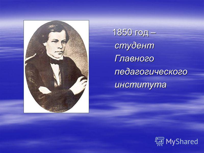 1850 год – 1850 год – студент студент Главного Главного педагогического педагогического института института