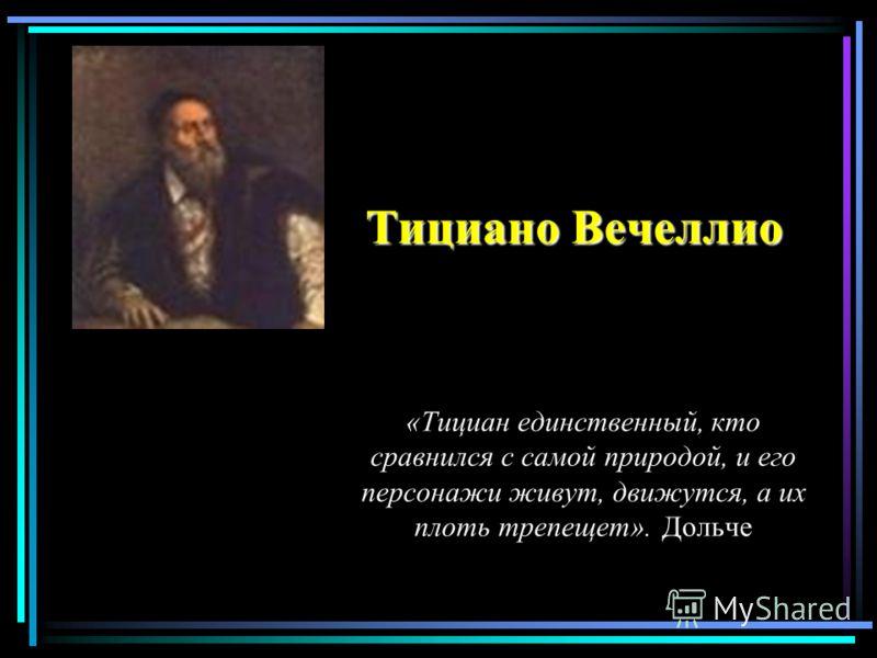 Тициано Вечеллио «Тициан единственный, кто сравнился с самой природой, и его персонажи живут, движутся, а их плоть трепещет». Дольче