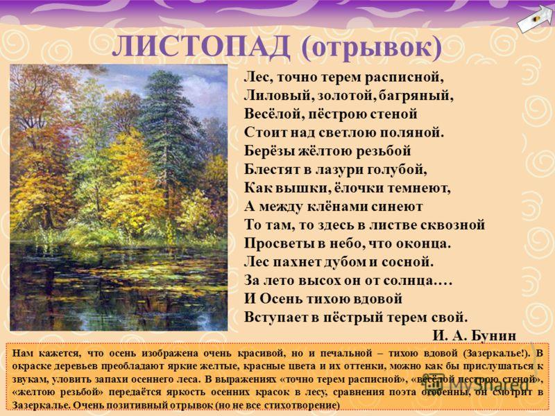 ЛИСТОПАД (отрывок) Лес, точно терем расписной, Лиловый, золотой, багряный, Весёлой, пёстрою стеной Стоит над светлою поляной. Берёзы жёлтою резьбой Блестят в лазури голубой, Как вышки, ёлочки темнеют, А между клёнами синеют То там, то здесь в листве
