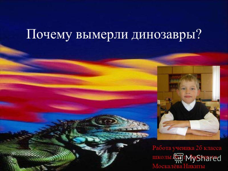Почему вымерли динозавры? Работа ученика 2б класса школы 2 г. Заречного Москалёва Никиты