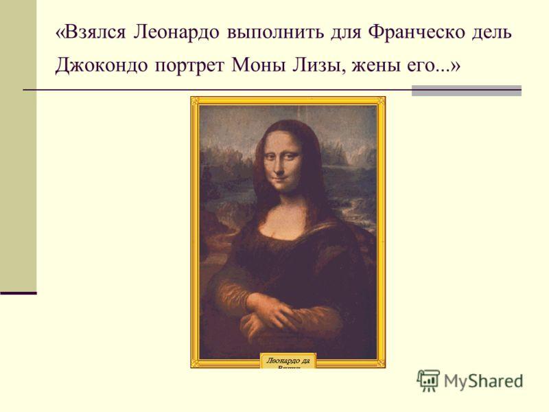 «Взялся Леонардо выполнить для Франческо дель Джокондо портрет Моны Лизы, жены его...»