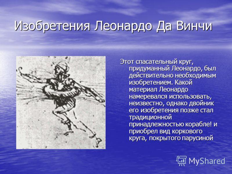 Изобретения Леонардо Да Винчи Этот спасательный круг, придуманный Леонардо, был действительно необходимым изобретением. Какой материал Леонардо намеревался использовать, неизвестно, однако двойник его изобретения позже стал традиционной принадлежност
