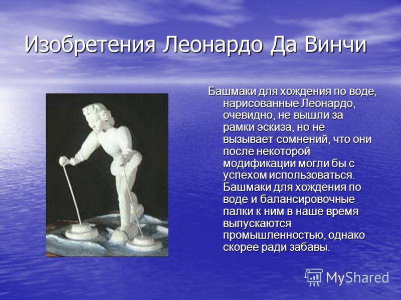 Изобретения Леонардо Да Винчи Башмаки для хождения по воде, нарисованные Леонардо, очевидно, не вышли за рамки эскиза, но не вызывает сомнений, что они после некоторой модификации могли бы с успехом использоваться. Башмаки для хождения по воде и бала