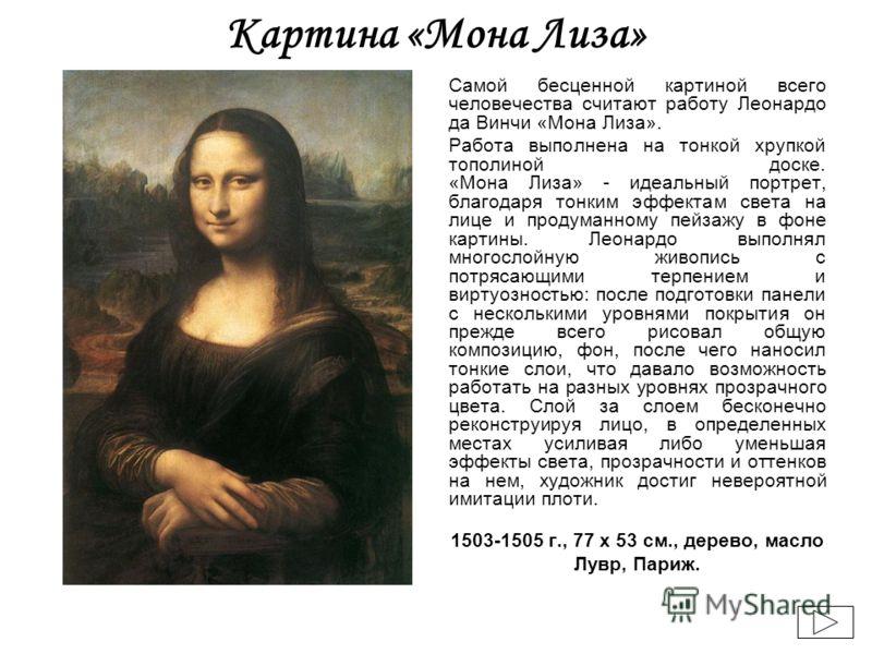 Картина «Мона Лиза» Самой бесценной картиной всего человечества считают работу Леонардо да Винчи «Мона Лиза». Работа выполнена на тонкой хрупкой тополиной доске. «Мона Лиза» - идеальный портрет, благодаря тонким эффектам света на лице и продуманному