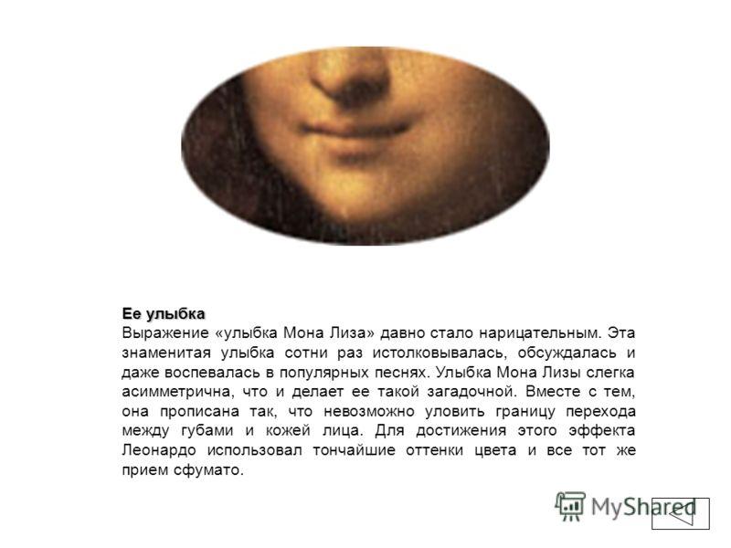 Ее улыбка Выражение «улыбка Мона Лиза» давно стало нарицательным. Эта знаменитая улыбка сотни раз истолковывалась, обсуждалась и даже воспевалась в популярных песнях. Улыбка Мона Лизы слегка асимметрична, что и делает ее такой загадочной. Вместе с те