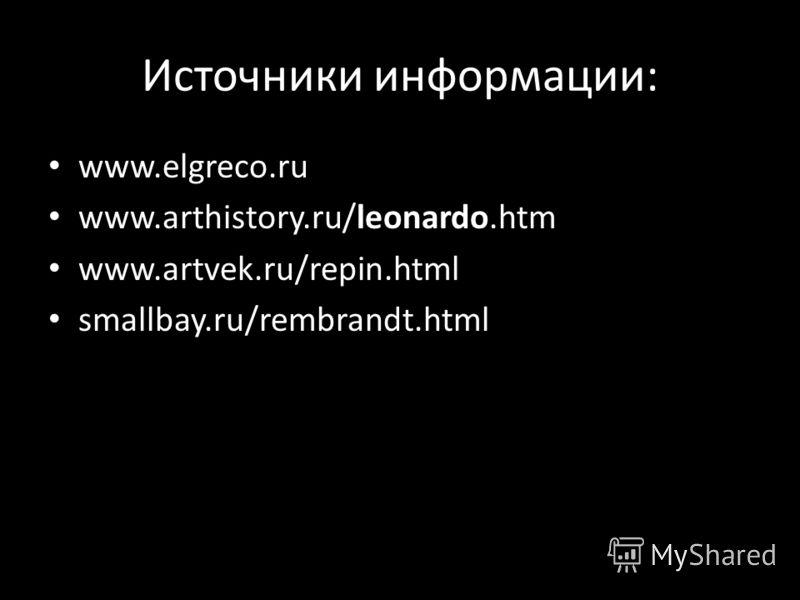 Источники информации: www.elgreco.ru www.arthistory.ru/leonardo.htm www.artvek.ru/repin.html smallbay.ru/rembrandt.html
