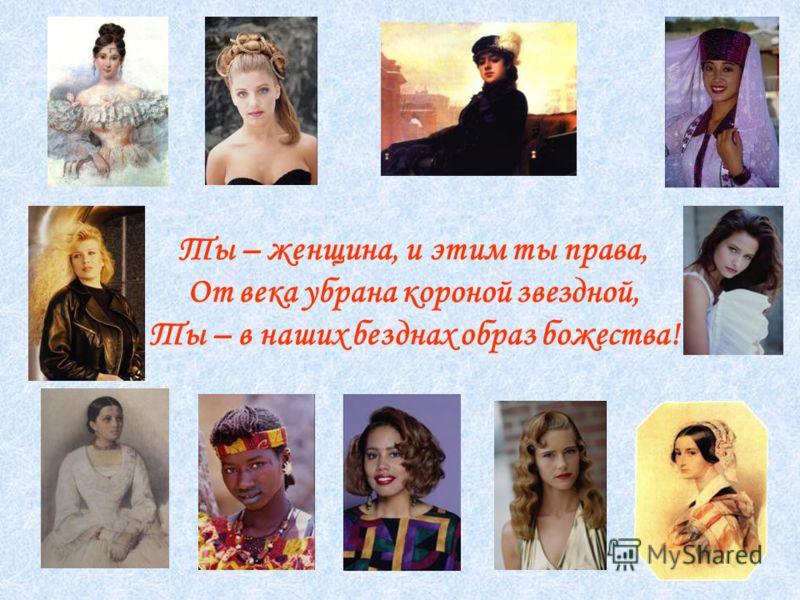 Ты – женщина, и этим ты права, От века убрана короной звездной, Ты – в наших безднах образ божества!
