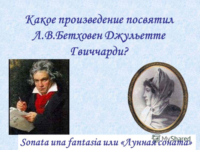 Какое произведение посвятил Л.В.Бетховен Джульетте Гвиччарди? Sonata una fantasia или «Лунная соната»