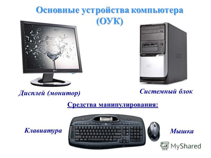 Основные устройства компьютера (ОУК) Дисплей (монитор) Системный блок Средства манипулирования: Клавиатура Мышка